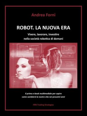 """""""Robot. La nuova era. Vivere, lavorare, investire nella società robotica di domani"""", di Andrea Forni"""